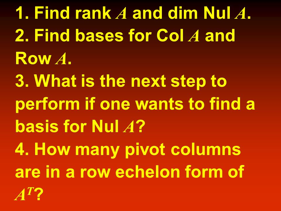 1. Find rank A and dim Nul A. 2. Find bases for Col A and. Row A. 3. What is the next step to. perform if one wants to find a.