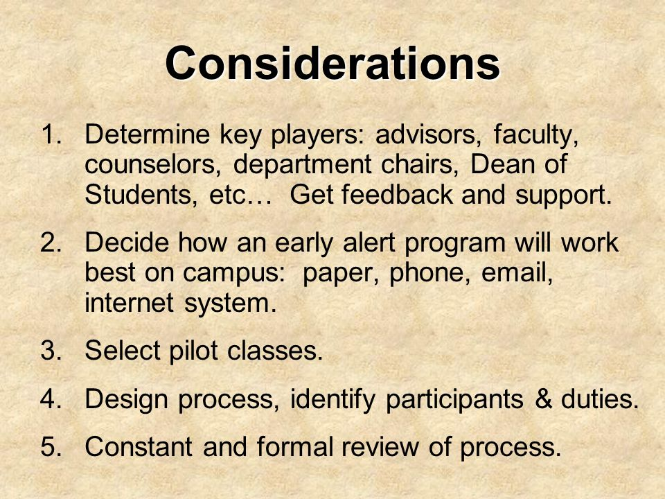 Considerations Determine key players: advisors, faculty, counselors, department chairs, Dean of Students, etc… Get feedback and support.