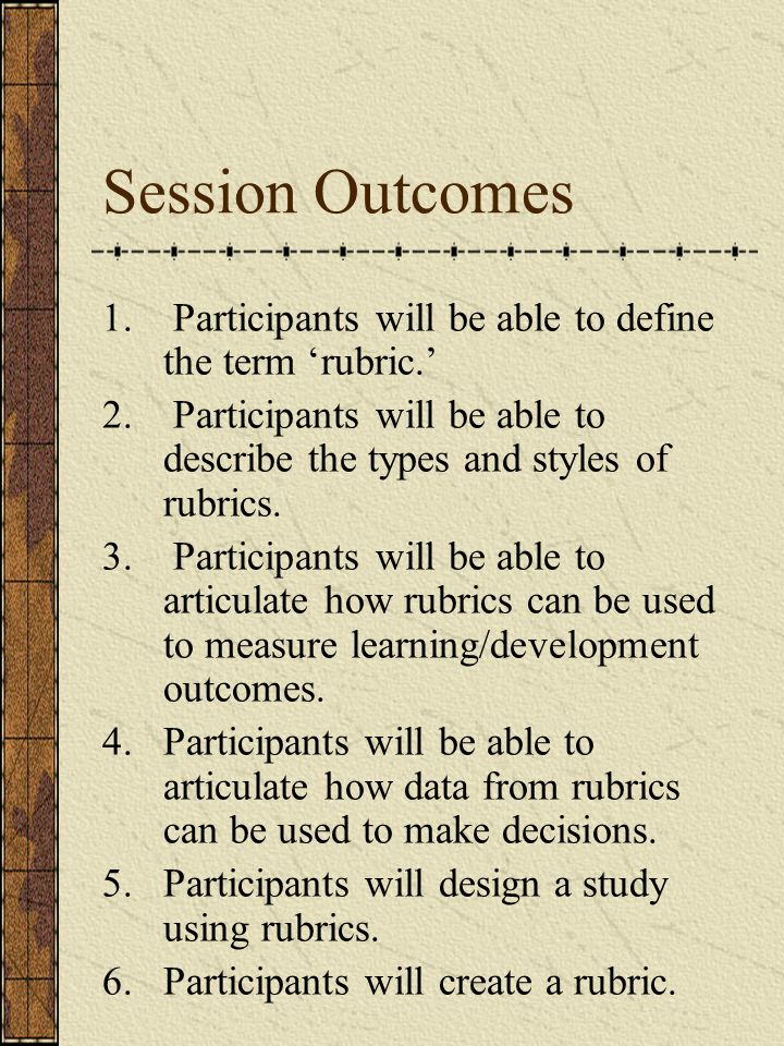 Session Outcomes 1. Participants will be able to define the term 'rubric.'