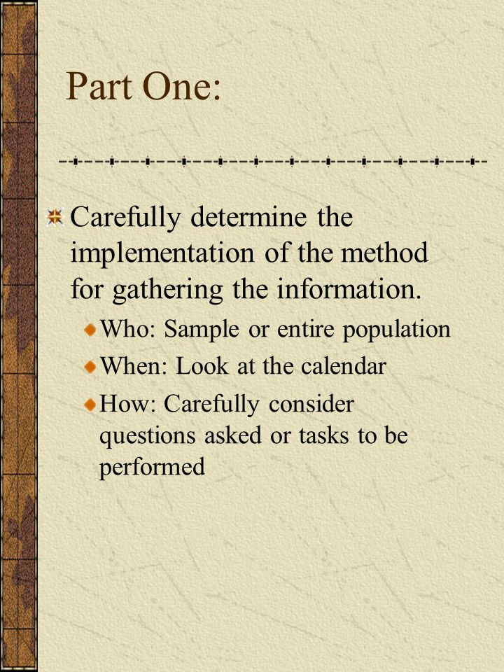 Part One: Carefully determine the implementation of the method for gathering the information. Who: Sample or entire population.