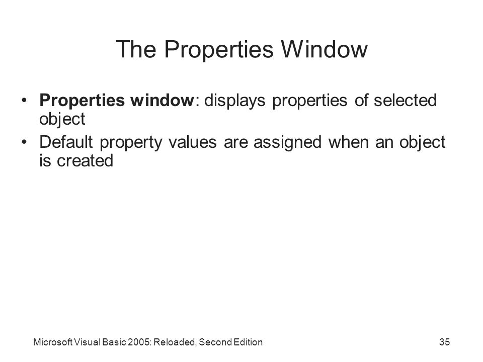 The Properties Window Properties window: displays properties of selected object. Default property values are assigned when an object is created.