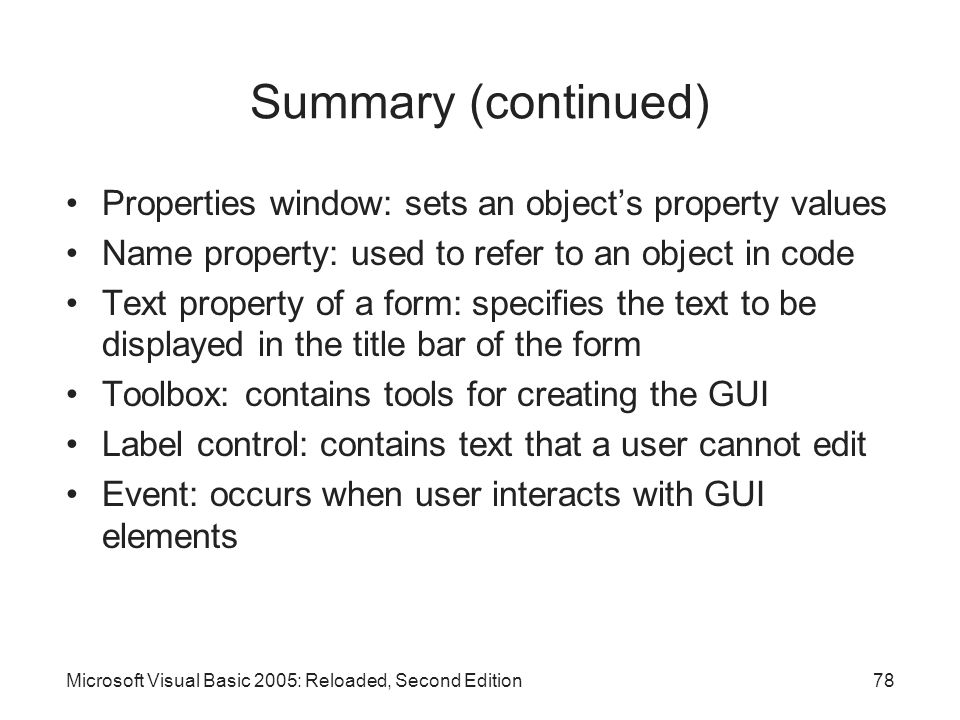 Summary (continued) Properties window: sets an object's property values. Name property: used to refer to an object in code.
