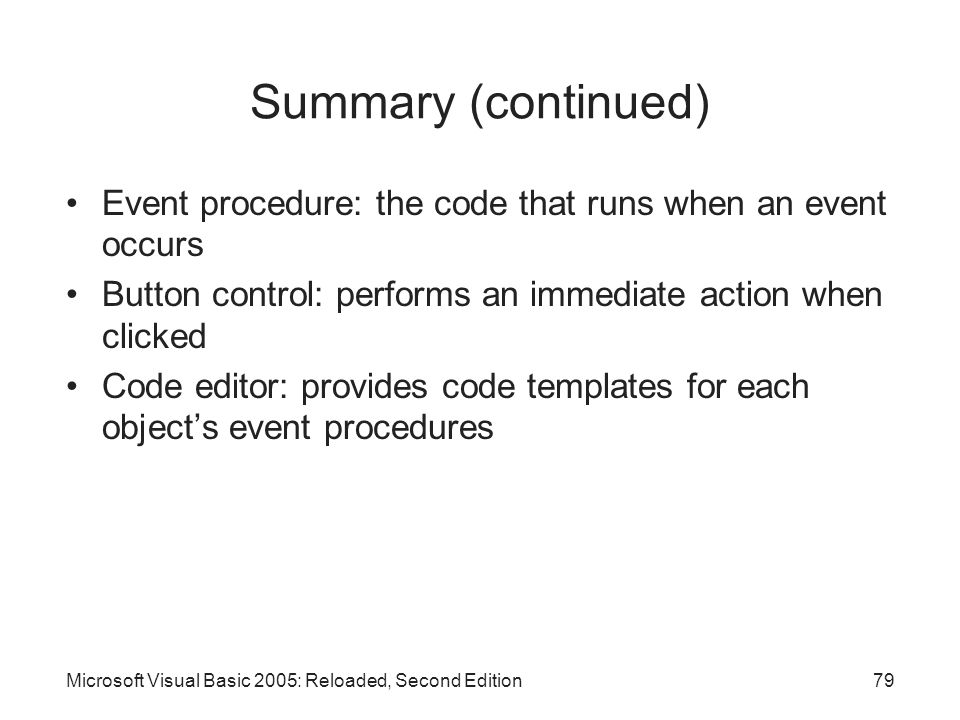 Summary (continued) Event procedure: the code that runs when an event occurs. Button control: performs an immediate action when clicked.