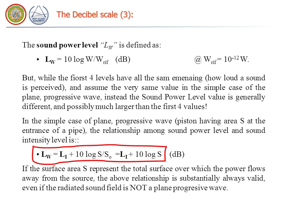 The Decibel scale (3): The sound power level LW is defined as: LW = 10 log W/Wrif (dB) @ Wrif = 10-12 W.