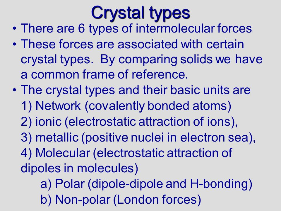 Crystal types There are 6 types of intermolecular forces