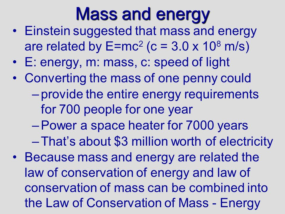 Mass and energy 30/09/99. Einstein suggested that mass and energy are related by E=mc2 (c = 3.0 x 108 m/s)
