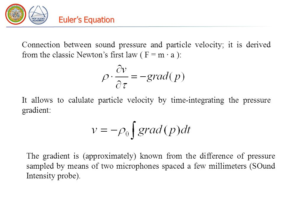 Euler's Equation Connection between sound pressure and particle velocity; it is derived from the classic Newton's first law ( F = m · a ):