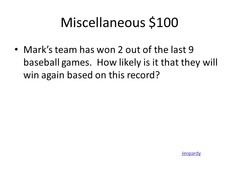 Miscellaneous $100 Mark's team has won 2 out of the last 9 baseball games. How likely is it that they will win again based on this record