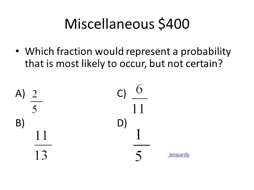 Miscellaneous $400 Which fraction would represent a probability that is most likely to occur, but not certain