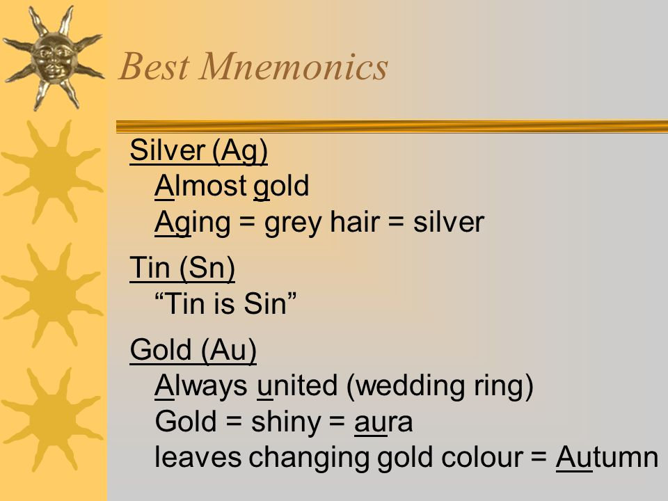 Best Mnemonics Silver (Ag) Almost gold Aging = grey hair = silver