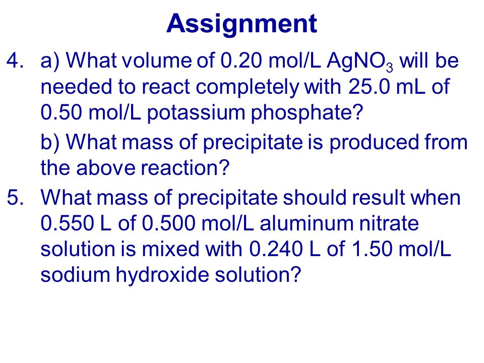 Assignment a) What volume of 0.20 mol/L AgNO3 will be needed to react completely with 25.0 mL of 0.50 mol/L potassium phosphate