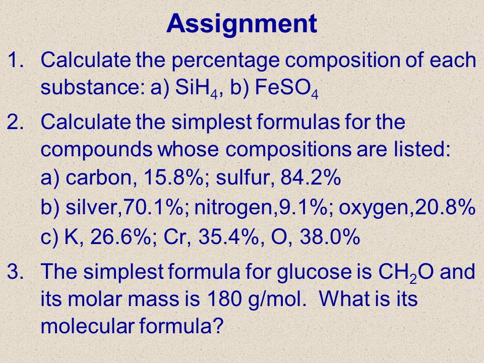 3/27/2017 Assignment. Calculate the percentage composition of each substance: a) SiH4, b) FeSO4.
