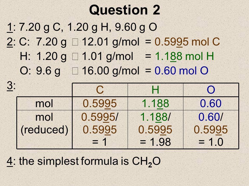 Question 2 3/27/2017. 1: 7.20 g C, 1.20 g H, 9.60 g O. 2: C: 7.20 g ¸ 12.01 g/mol = 0.5995 mol C.