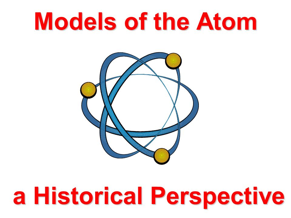 Models of the Atom a Historical Perspective
