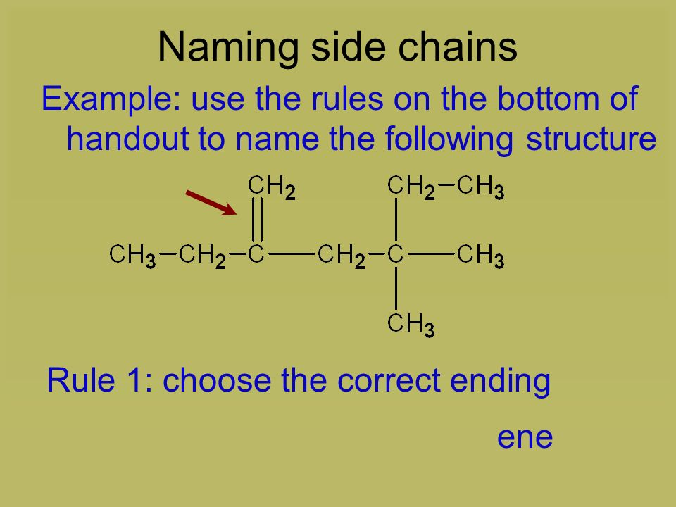 Naming side chains Example: use the rules on the bottom of handout to name the following structure.