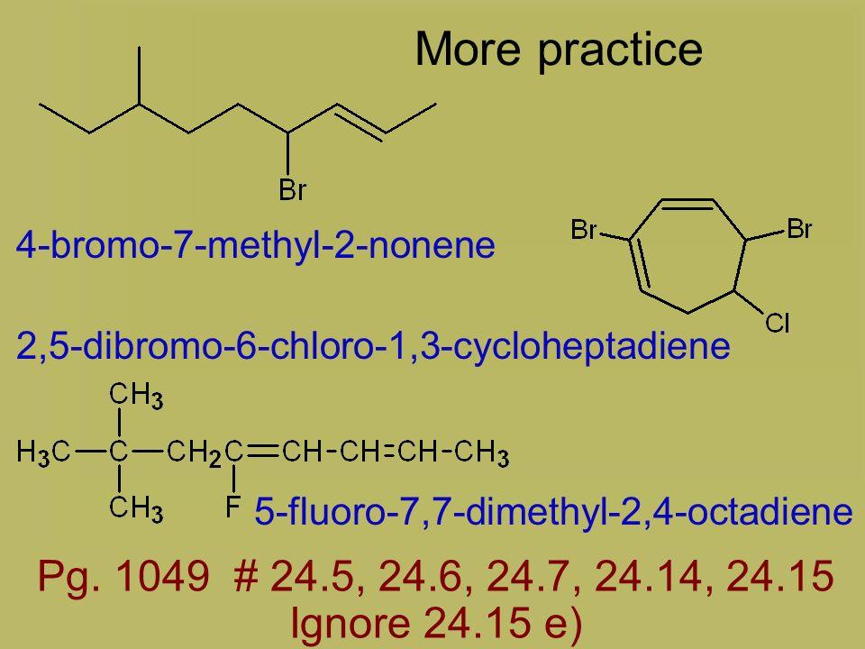 More practice 4-bromo-7-methyl-2-nonene. 2,5-dibromo-6-chloro-1,3-cycloheptadiene. 5-fluoro-7,7-dimethyl-2,4-octadiene.