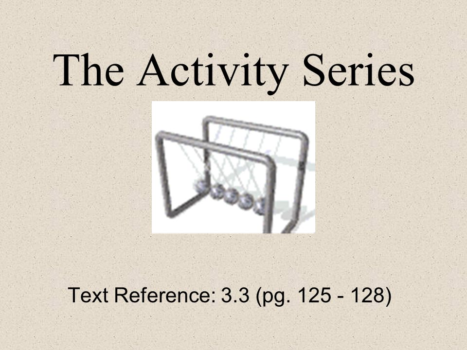 The Activity Series Text Reference: 3.3 (pg )