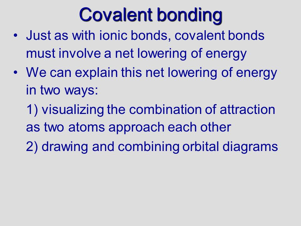 Covalent bonding 30/09/99. Just as with ionic bonds, covalent bonds must involve a net lowering of energy.