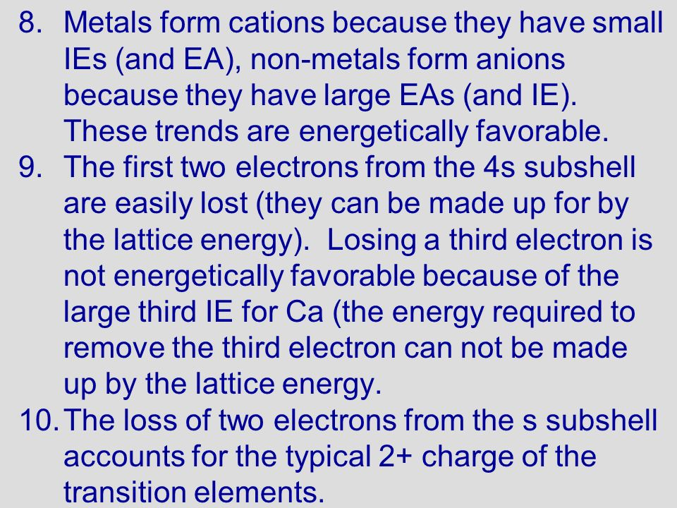 Metals form cations because they have small IEs (and EA), non-metals form anions because they have large EAs (and IE). These trends are energetically favorable.