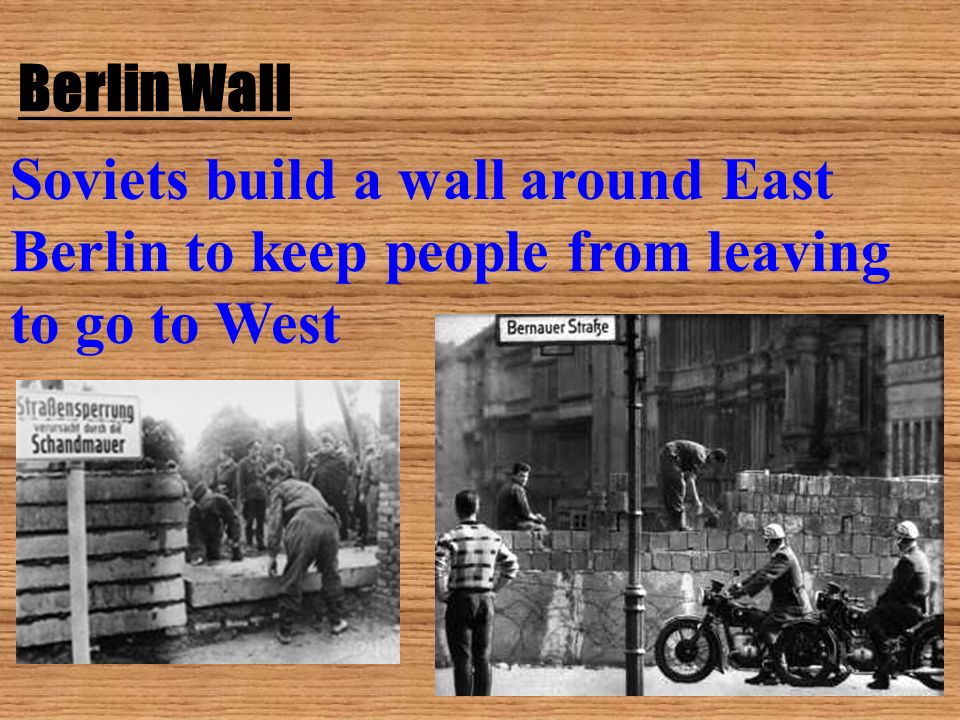 Berlin Wall Soviets build a wall around East Berlin to keep people from leaving to go to West