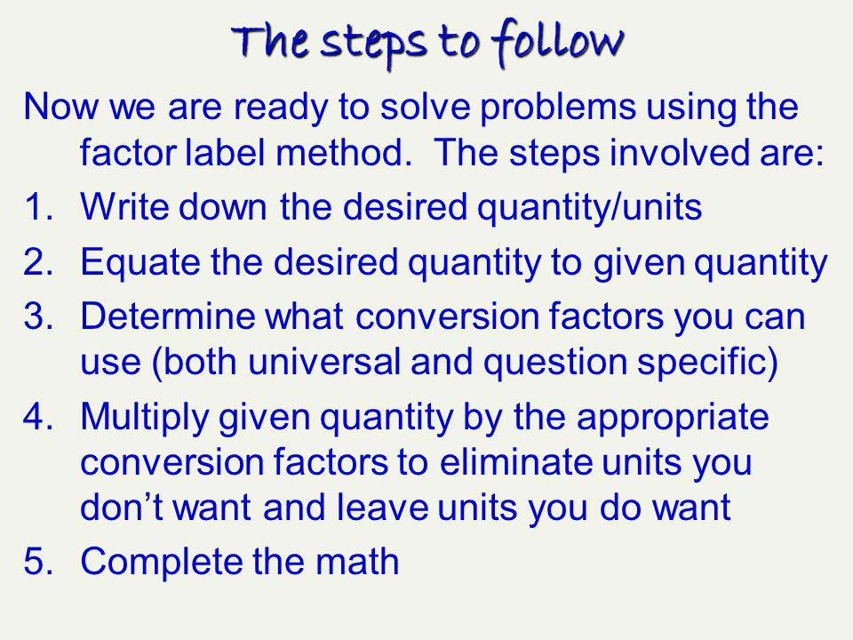 The steps to follow Now we are ready to solve problems using the factor label method. The steps involved are: