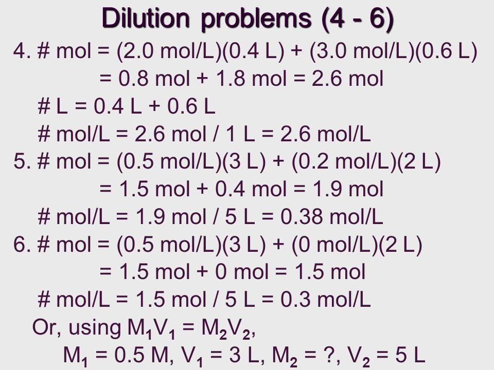 Dilution problems (4 - 6) 4. # mol = (2.0 mol/L)(0.4 L) + (3.0 mol/L)(0.6 L) = 0.8 mol + 1.8 mol = 2.6 mol.