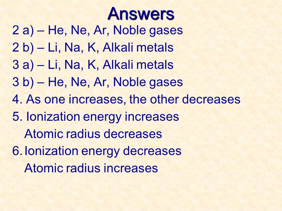 Answers 2 a) – He, Ne, Ar, Noble gases 2 b) – Li, Na, K, Alkali metals