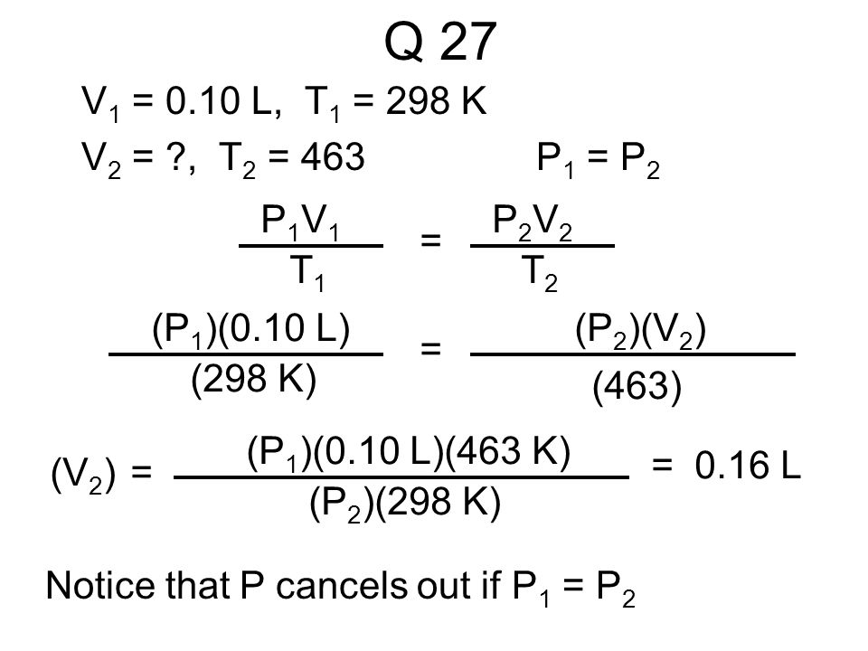 Q 27 V1 = 0.10 L, T1 = 298 K V2 = , T2 = 463 P1 = P2 P1V1 T1 = P2V2