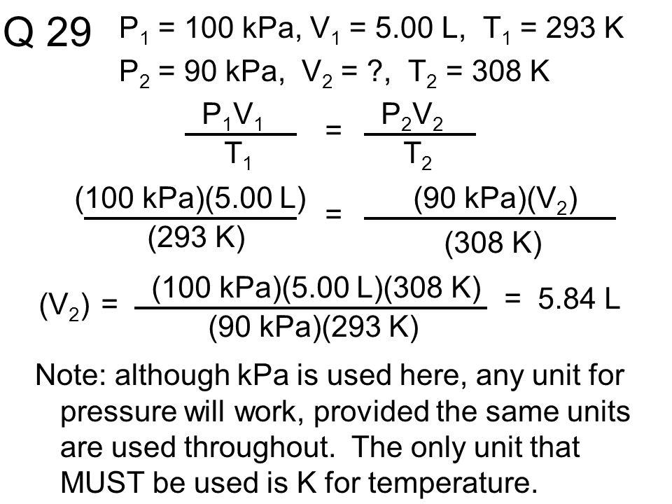 Q 29 P1 = 100 kPa, V1 = 5.00 L, T1 = 293 K. P2 = 90 kPa, V2 = , T2 = 308 K. P1V1. T1. = P2V2.