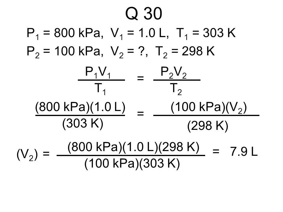 Q 30 P1 = 800 kPa, V1 = 1.0 L, T1 = 303 K. P2 = 100 kPa, V2 = , T2 = 298 K. P1V1. T1. = P2V2.