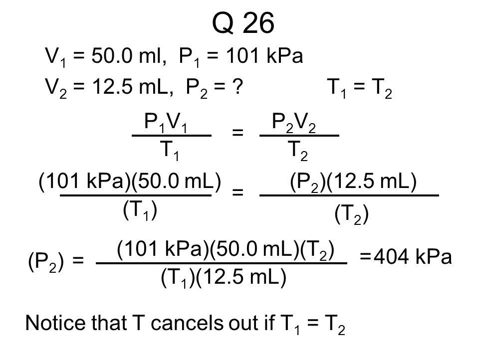 Q 26 V1 = 50.0 ml, P1 = 101 kPa V2 = 12.5 mL, P2 = T1 = T2 P1V1 T1 =