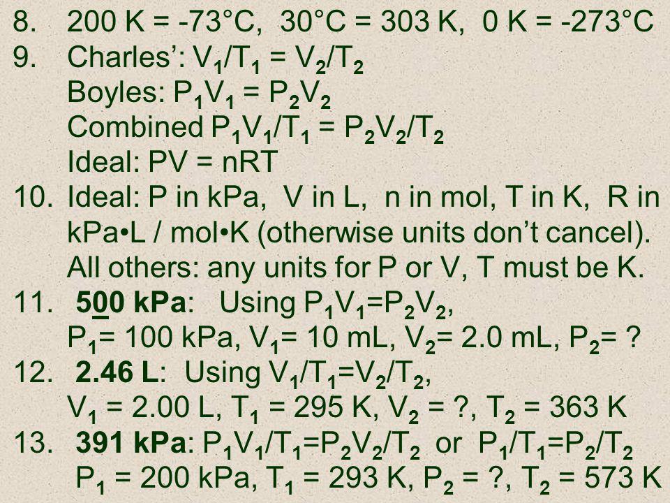 200 K = -73°C, 30°C = 303 K, 0 K = -273°C Charles': V1/T1 = V2/T2. Boyles: P1V1 = P2V2. Combined P1V1/T1 = P2V2/T2.