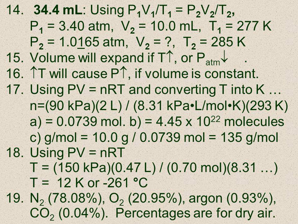 34.4 mL: Using P1V1/T1 = P2V2/T2, P1 = 3.40 atm, V2 = 10.0 mL, T1 = 277 K. P2 = 1.0165 atm, V2 = , T2 = 285 K.