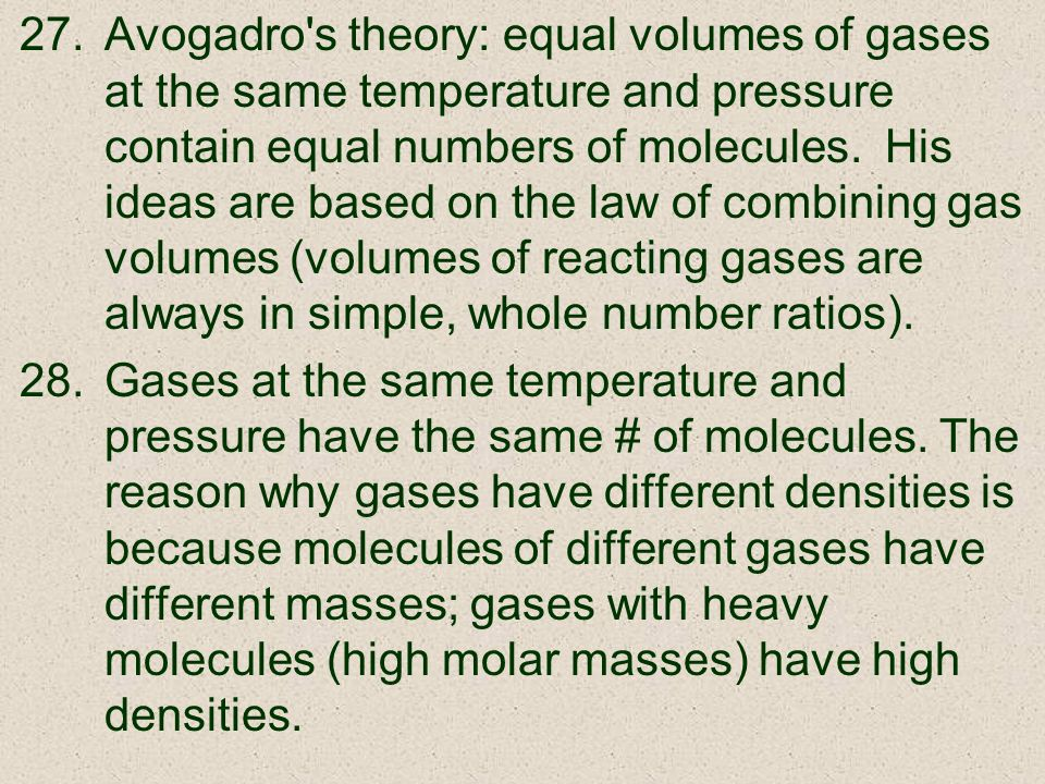 Avogadro s theory: equal volumes of gases at the same temperature and pressure contain equal numbers of molecules. His ideas are based on the law of combining gas volumes (volumes of reacting gases are always in simple, whole number ratios).