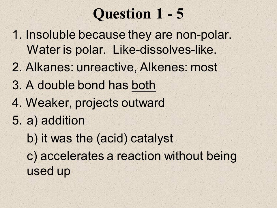 Question Insoluble because they are non-polar. Water is polar. Like-dissolves-like. 2. Alkanes: unreactive, Alkenes: most.