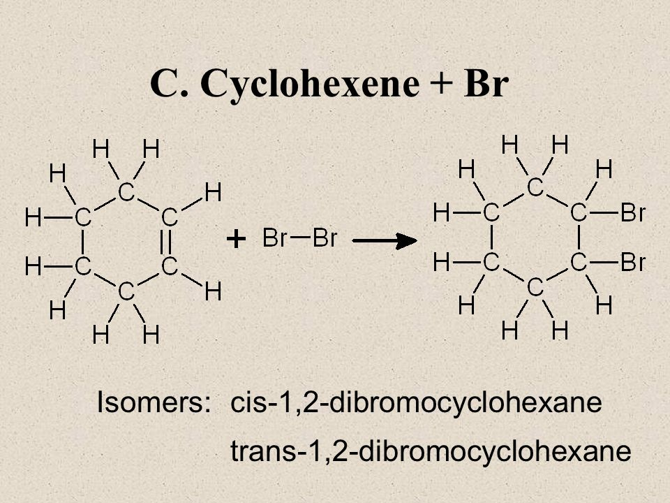 C. Cyclohexene + Br Isomers: cis-1,2-dibromocyclohexane