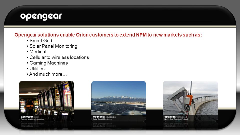 Opengear solutions enable Orion customers to extend NPM to new markets such as: