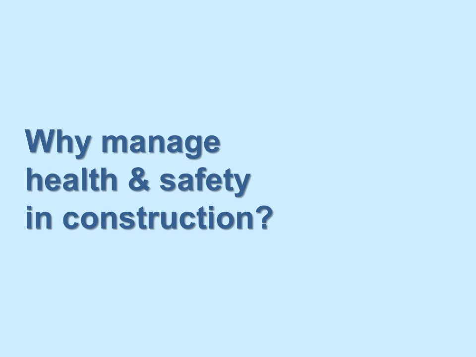 Why manage health & safety in construction