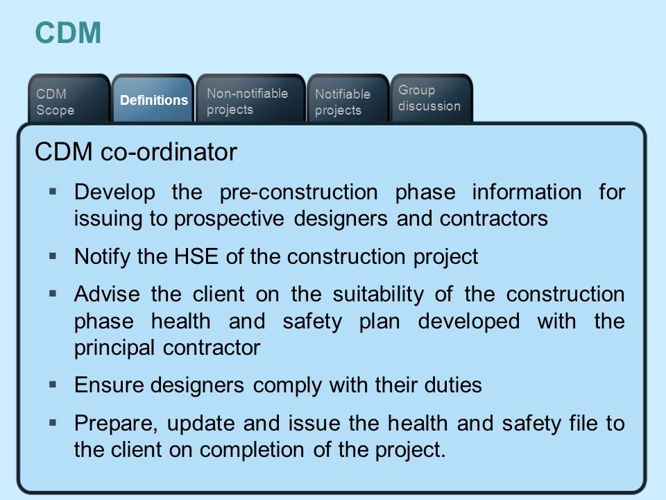 CDM Notifiable projects. Definitions. Non-notifiable projects. CDM Scope. Group discussion. CDM co-ordinator.