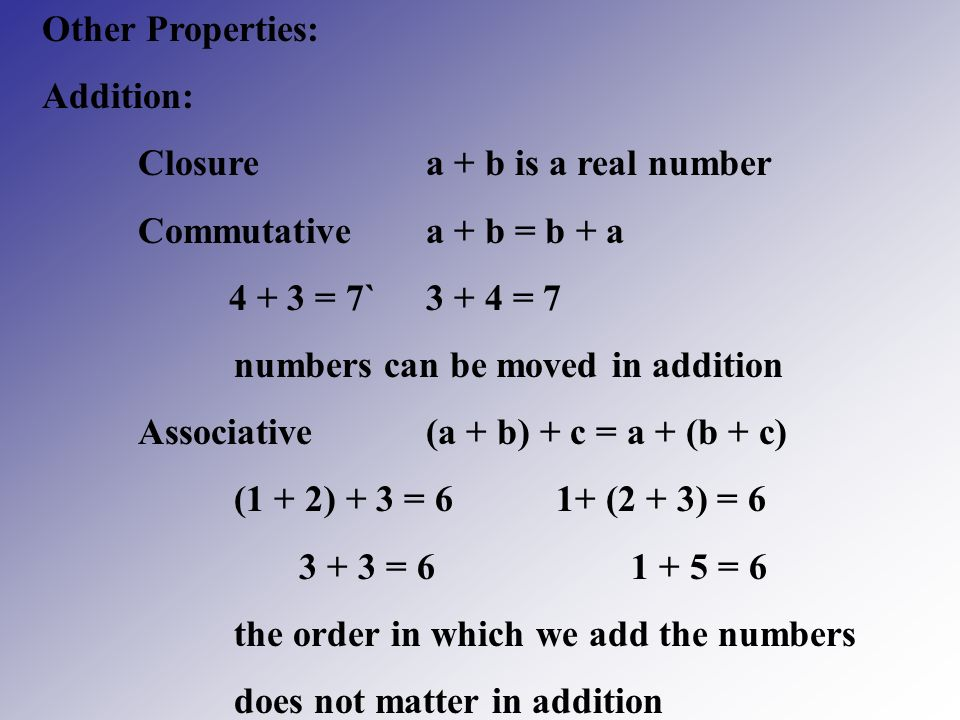 Other Properties: Addition: Closure a + b is a real number. Commutative a + b = b + a = 7` = 7.