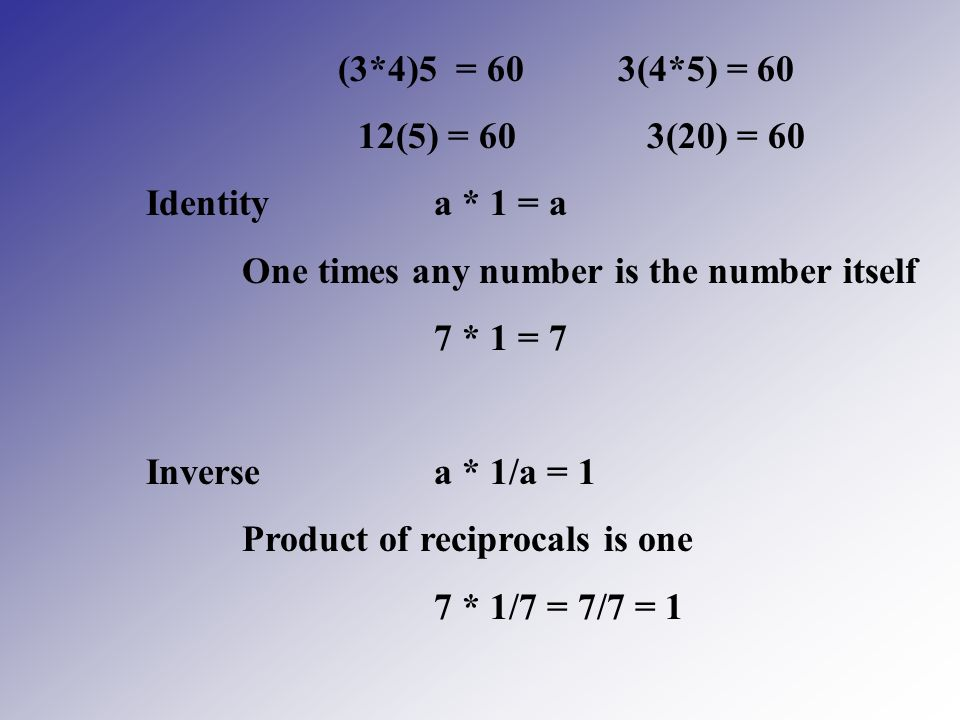 (3*4)5 = 60 3(4*5) = 60 12(5) = 60 3(20) = 60. Identity a * 1 = a. One times any number is the number itself.