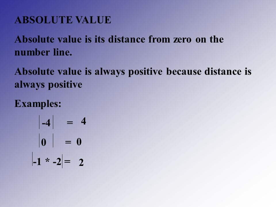 ABSOLUTE VALUE Absolute value is its distance from zero on the number line. Absolute value is always positive because distance is always positive.