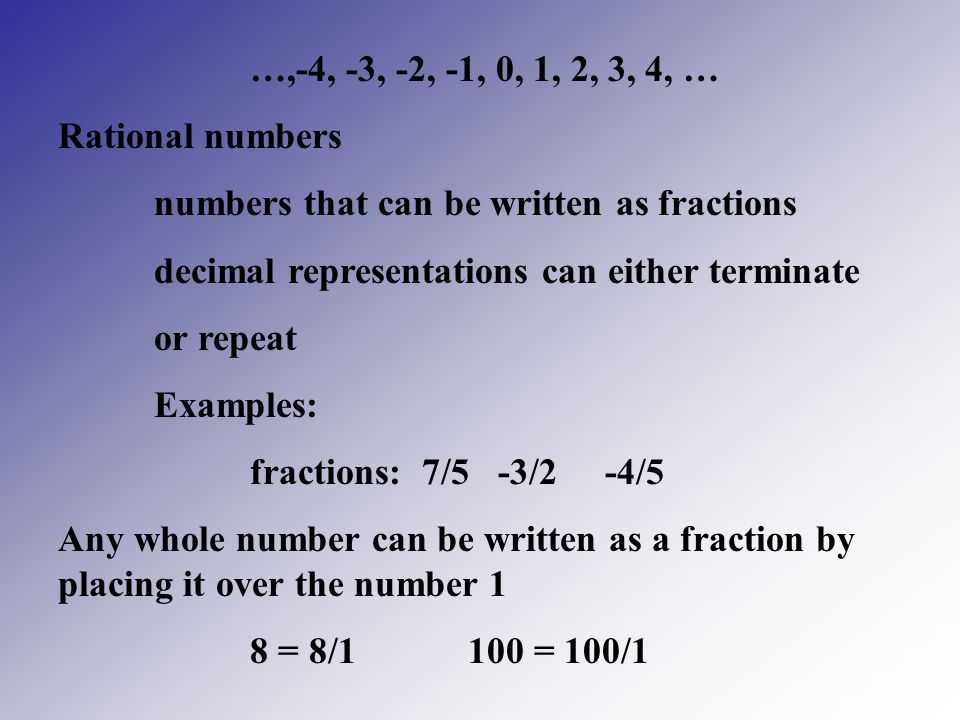 …,-4, -3, -2, -1, 0, 1, 2, 3, 4, … Rational numbers. numbers that can be written as fractions. decimal representations can either terminate.