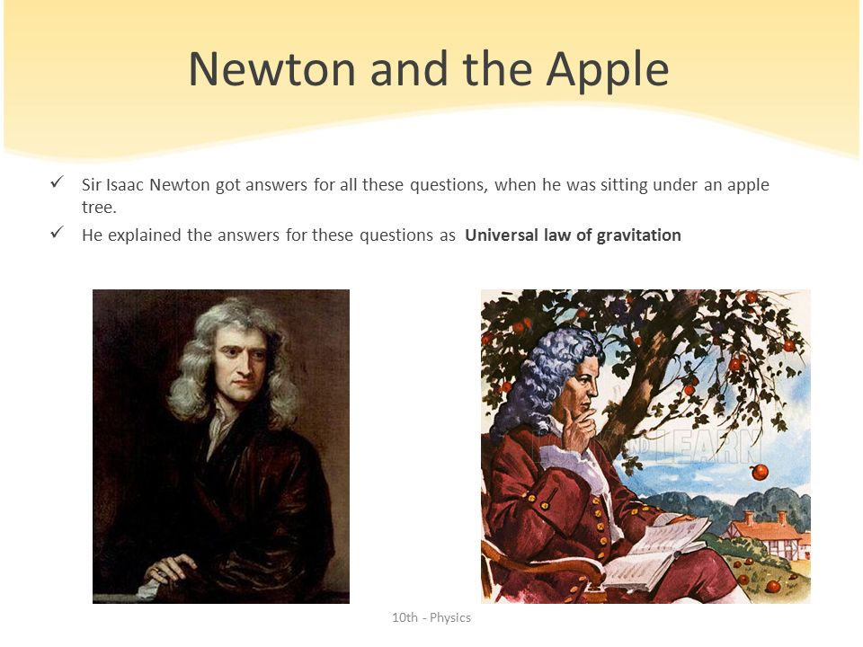 Newton and the Apple Sir Isaac Newton got answers for all these questions, when he was sitting under an apple tree.