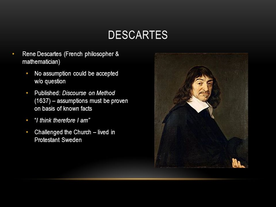 the life of rene descartes an important philosopher Rene descartes was a skeptic philosopher who is famous for his work in the field of epistemology epistemology is a branch of philosophy which deals with what we can know, how we can know it, and what constitutes knowledge (see also: theory of knowledge.