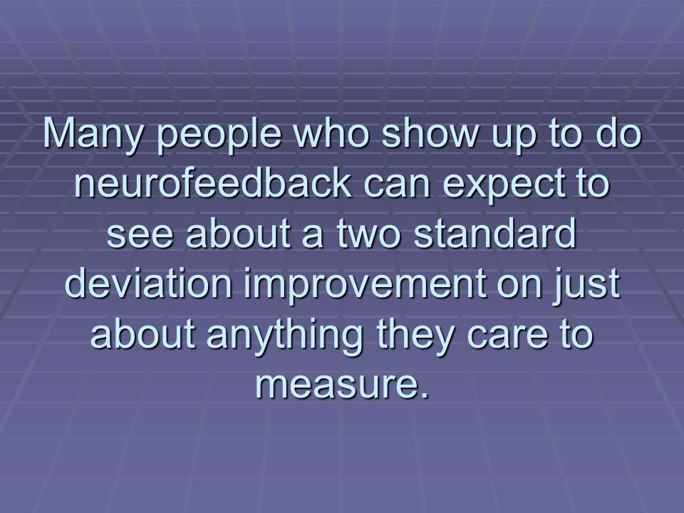 Many people who show up to do neurofeedback can expect to see about a two standard deviation improvement on just about anything they care to measure.