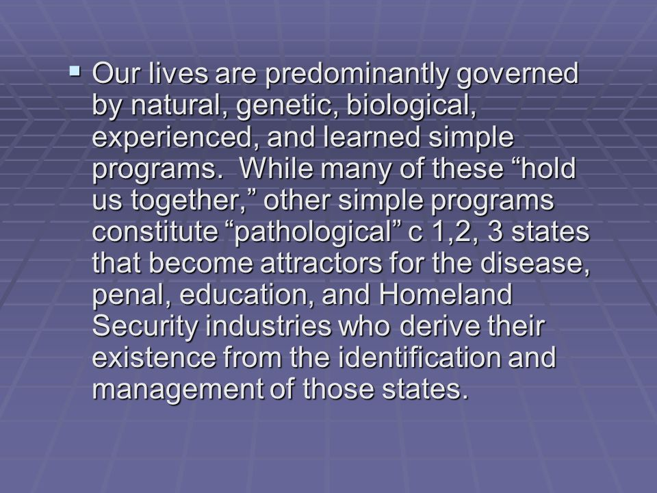 Our lives are predominantly governed by natural, genetic, biological, experienced, and learned simple programs.