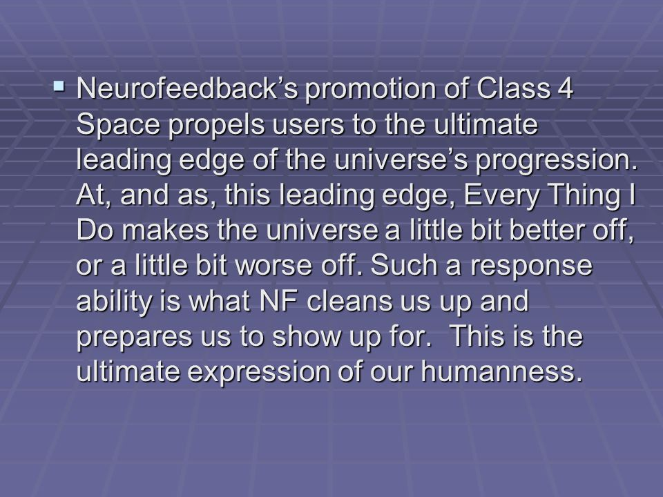 Neurofeedback's promotion of Class 4 Space propels users to the ultimate leading edge of the universe's progression.