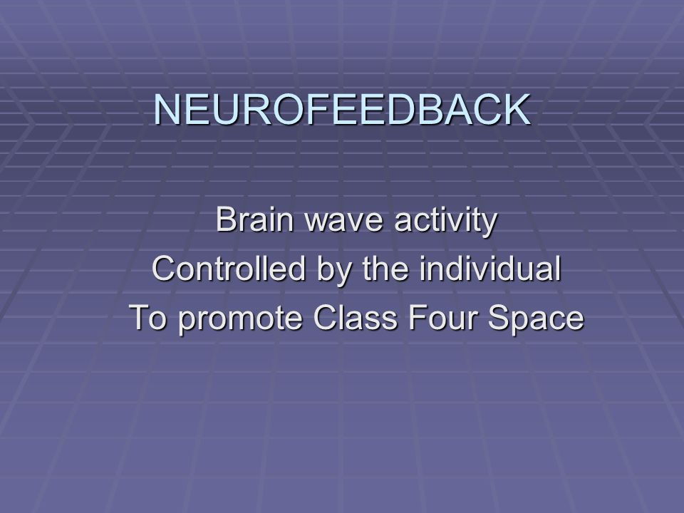 NEUROFEEDBACK Brain wave activity Controlled by the individual
