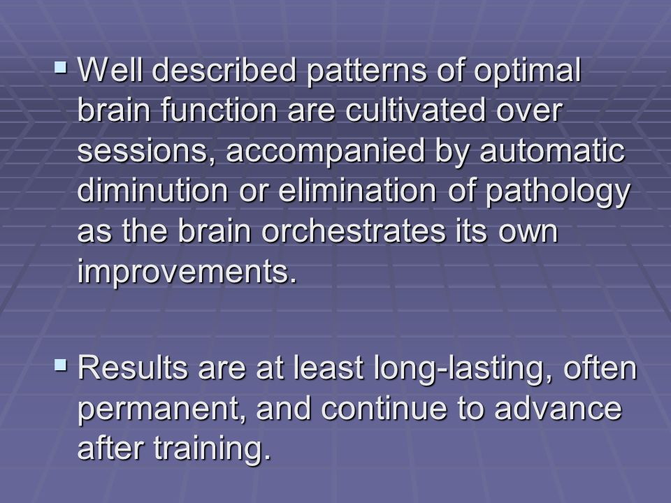 Well described patterns of optimal brain function are cultivated over sessions, accompanied by automatic diminution or elimination of pathology as the brain orchestrates its own improvements.